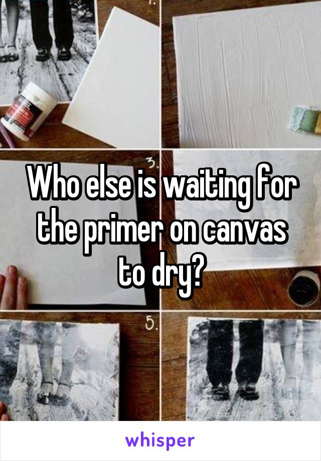 Who else is waiting for the primer on canvas to dry?