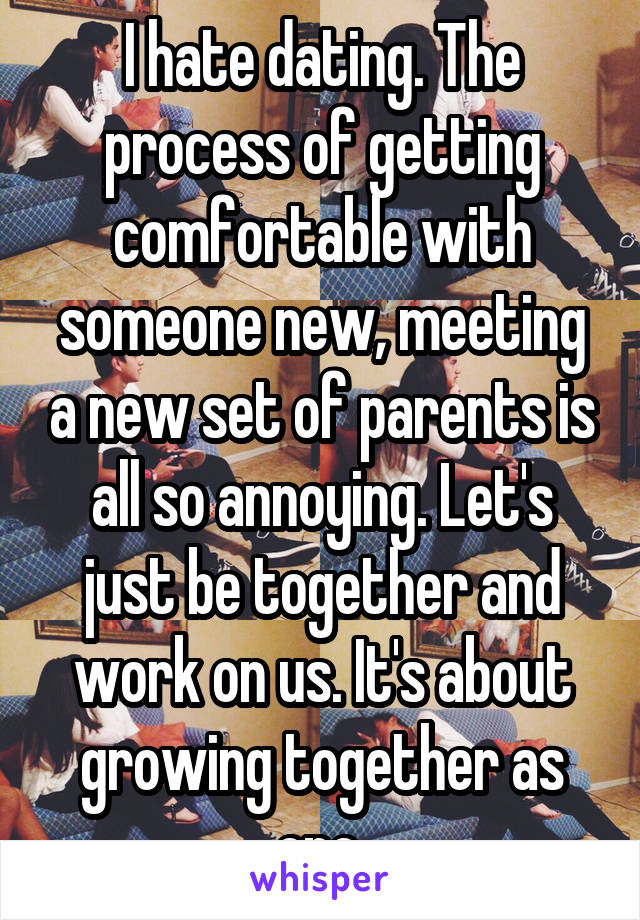 I hate dating. The process of getting comfortable with someone new, meeting a new set of parents is all so annoying. Let's just be together and work on us. It's about growing together as one.