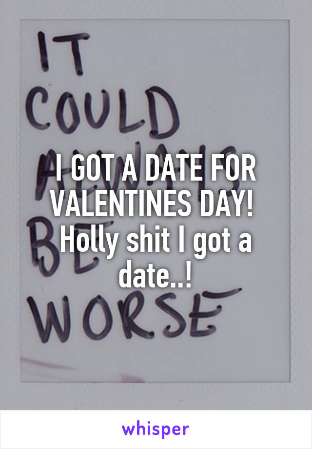 I GOT A DATE FOR VALENTINES DAY!  Holly shit I got a date..!