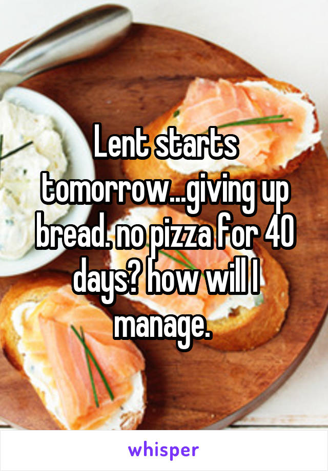 Lent starts tomorrow...giving up bread. no pizza for 40 days? how will I manage.