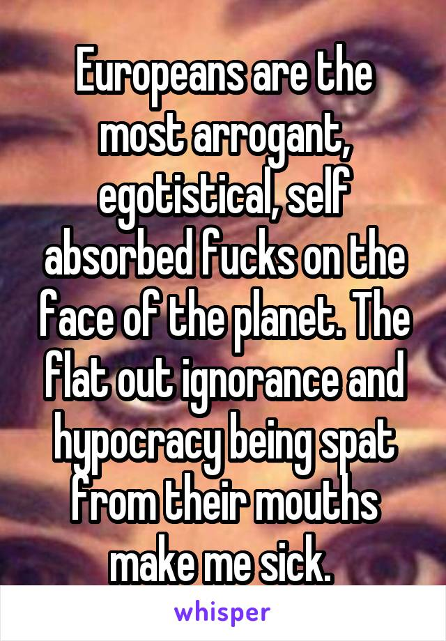 Europeans are the most arrogant, egotistical, self absorbed fucks on the face of the planet. The flat out ignorance and hypocracy being spat from their mouths make me sick.