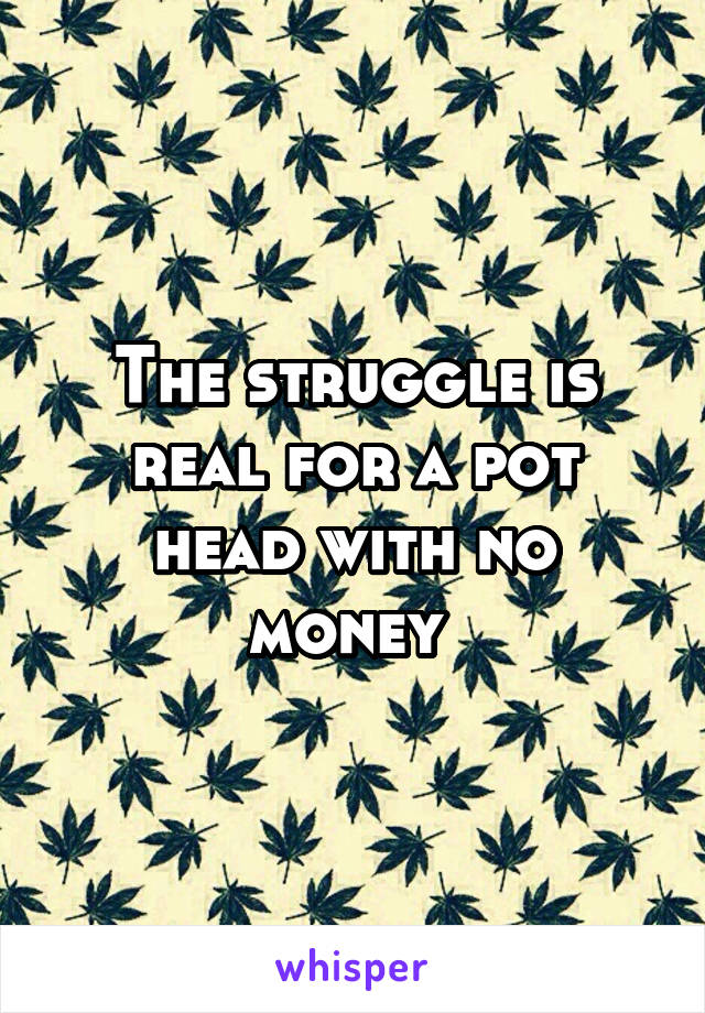 The struggle is real for a pot head with no money