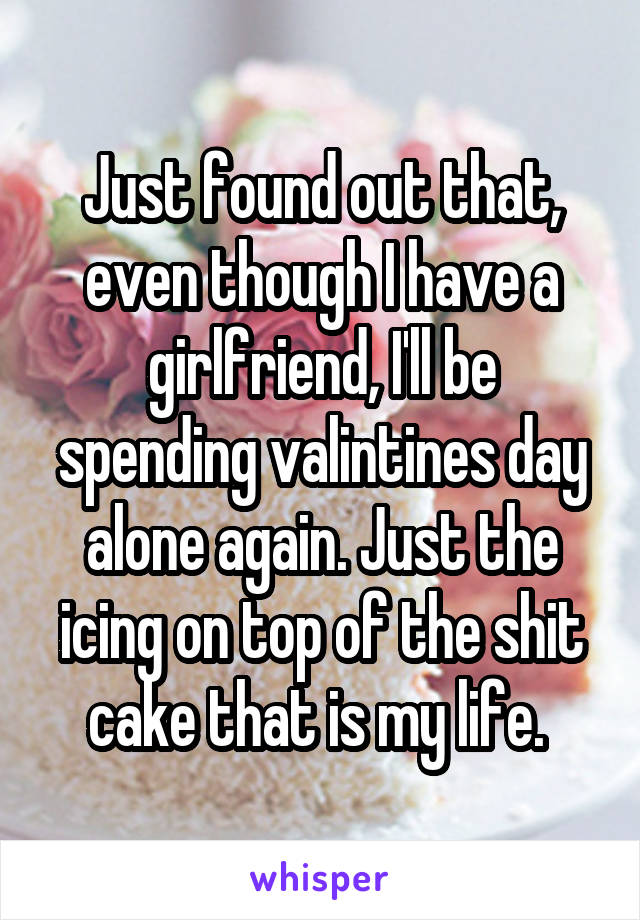 Just found out that, even though I have a girlfriend, I'll be spending valintines day alone again. Just the icing on top of the shit cake that is my life.