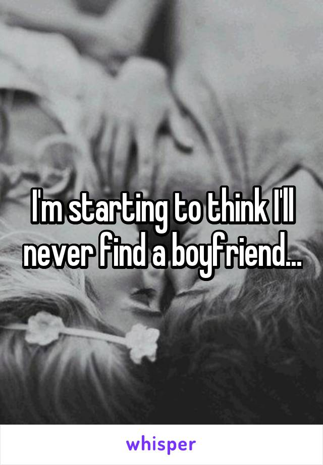 I'm starting to think I'll never find a boyfriend...