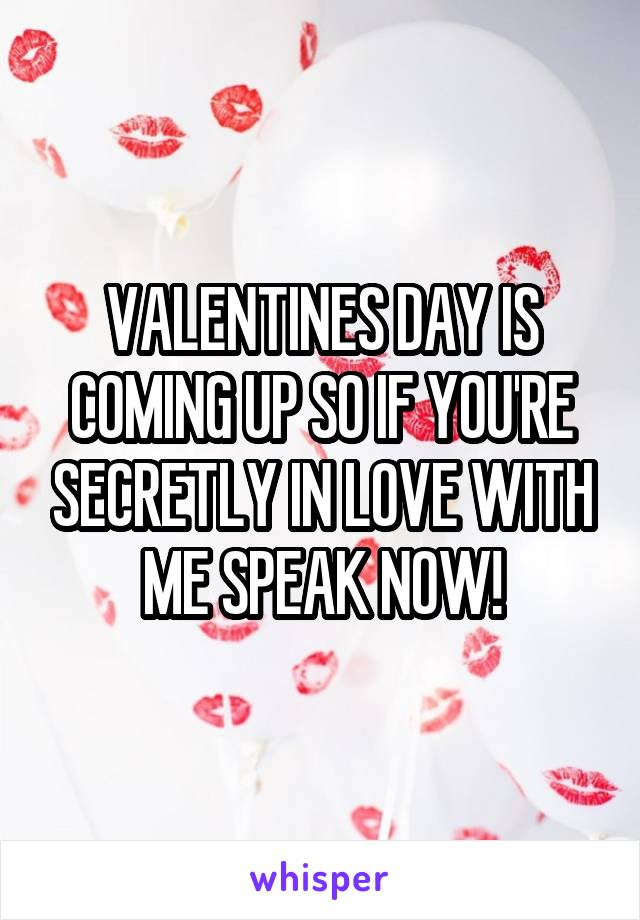 VALENTINES DAY IS COMING UP SO IF YOU'RE SECRETLY IN LOVE WITH ME SPEAK NOW!