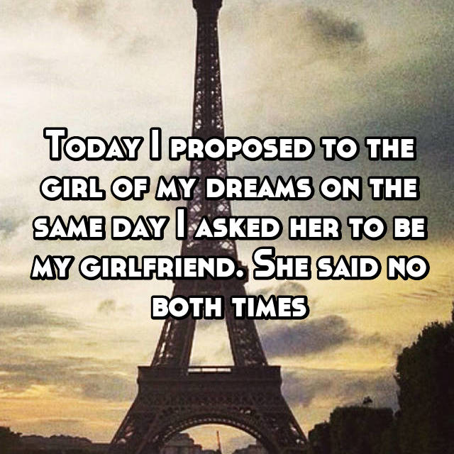 Today I proposed to the girl of my dreams on the same day I asked her to be my girlfriend. She said no both times