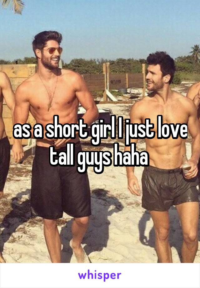 as a short girl I just love tall guys haha