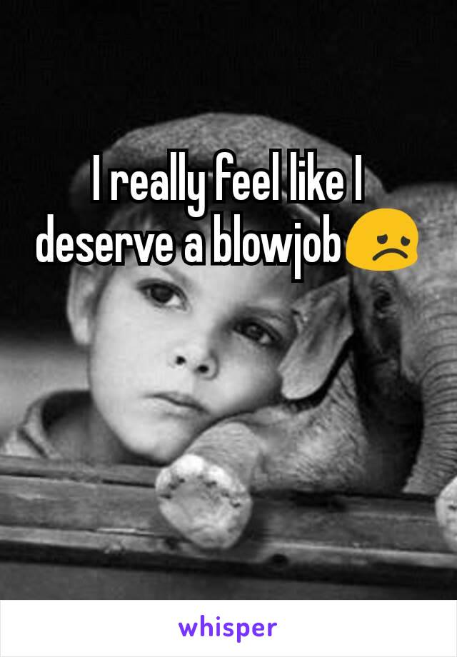 I really feel like I deserve a blowjob😞