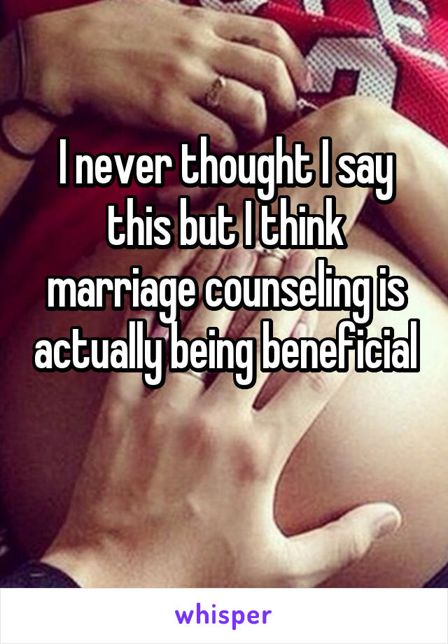 I never thought I say this but I think marriage counseling is actually being beneficial