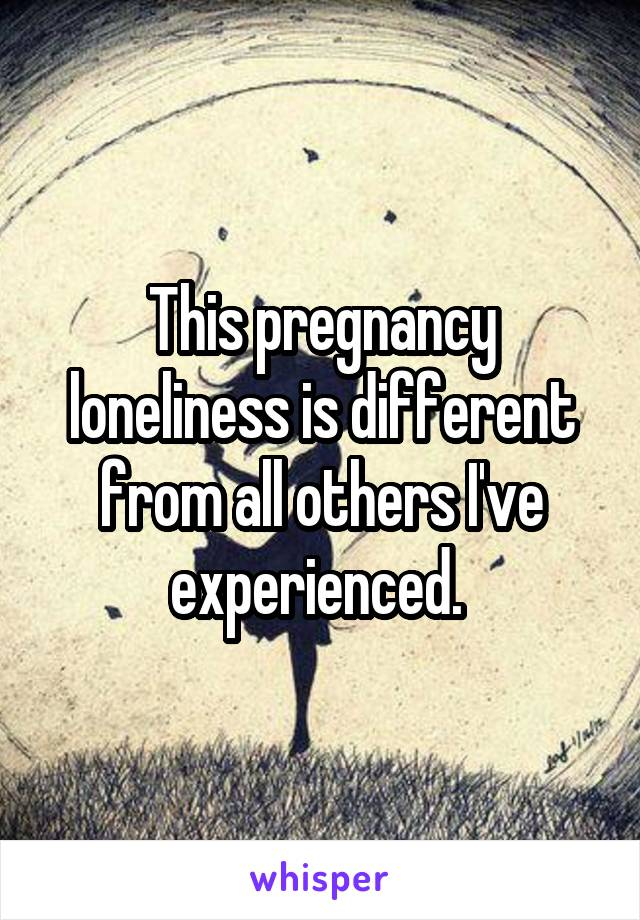This pregnancy loneliness is different from all others I've experienced.