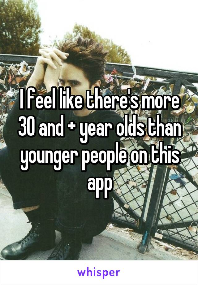 I feel like there's more 30 and + year olds than younger people on this app