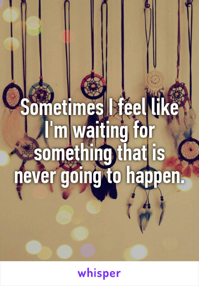 Sometimes I feel like I'm waiting for something that is never going to happen.