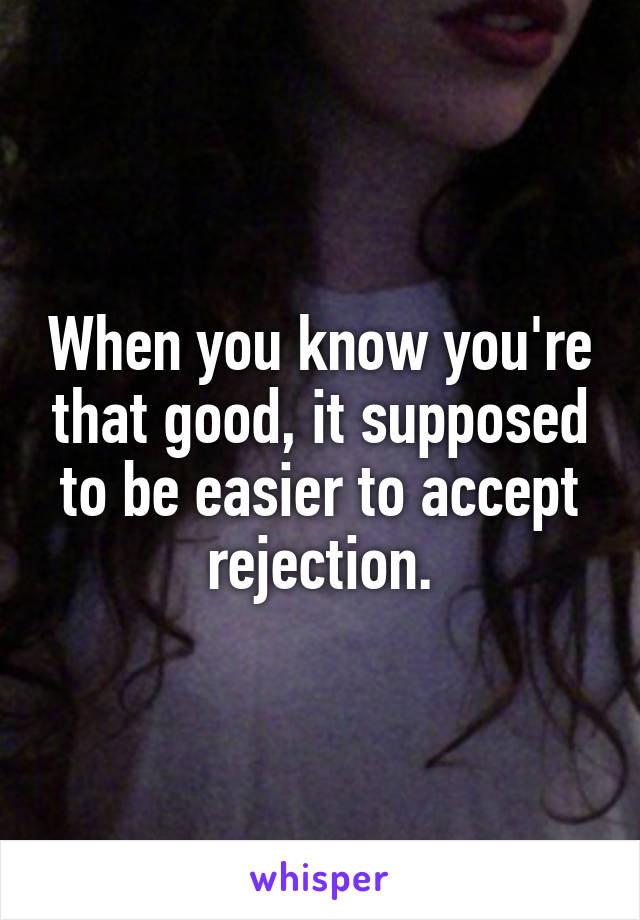 When you know you're that good, it supposed to be easier to accept rejection.