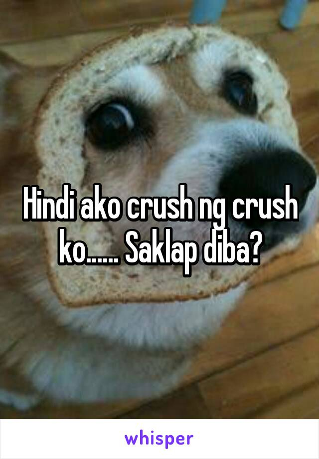 Hindi ako crush ng crush ko...... Saklap diba?