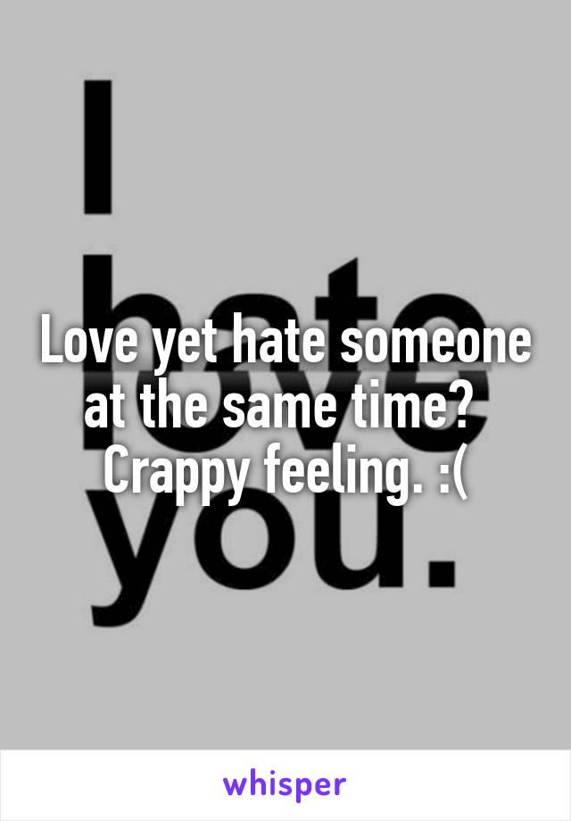 Love yet hate someone at the same time?  Crappy feeling. :(