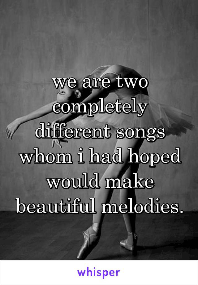 we are two completely different songs whom i had hoped would make beautiful melodies.