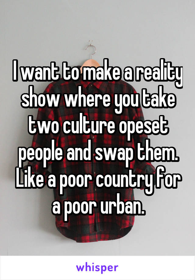 I want to make a reality show where you take two culture opeset people and swap them. Like a poor country for a poor urban.