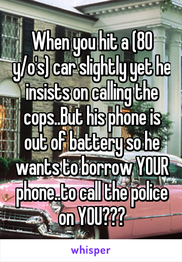 When you hit a (80 y/o's) car slightly yet he insists on calling the cops..But his phone is out of battery so he wants to borrow YOUR phone..to call the police on YOU😂😂🙈