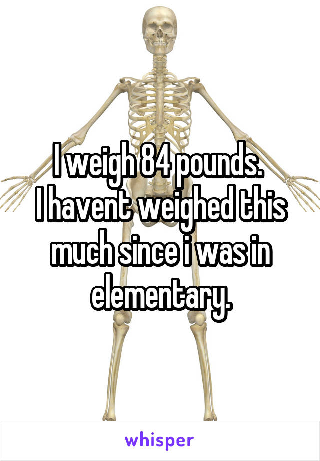 I weigh 84 pounds.  I havent weighed this much since i was in elementary.