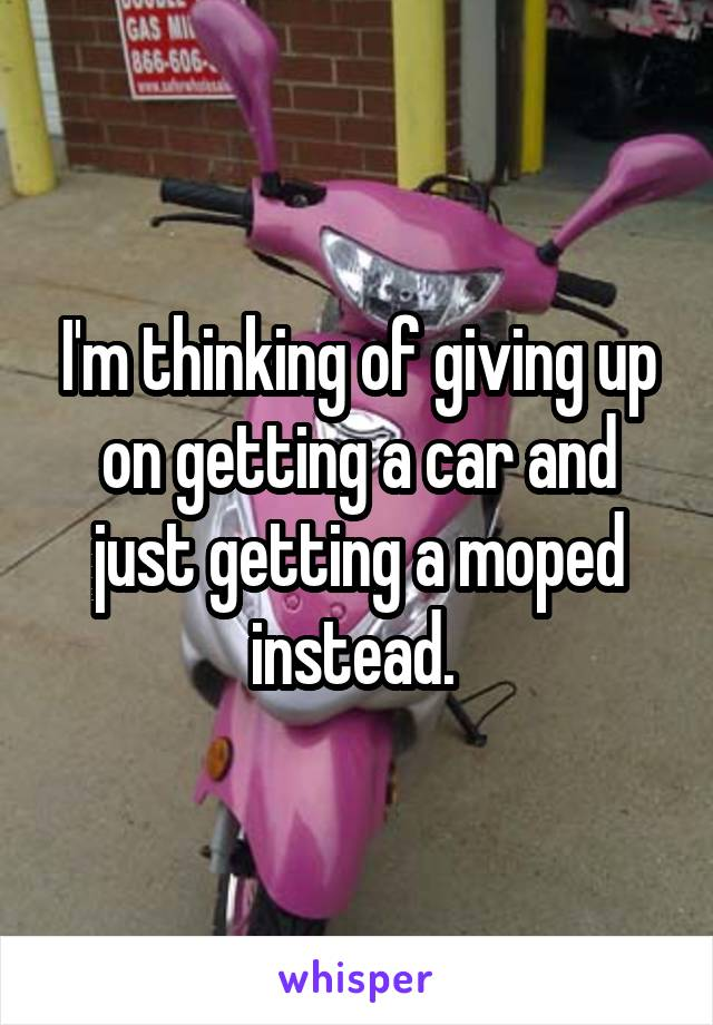 I'm thinking of giving up on getting a car and just getting a moped instead.