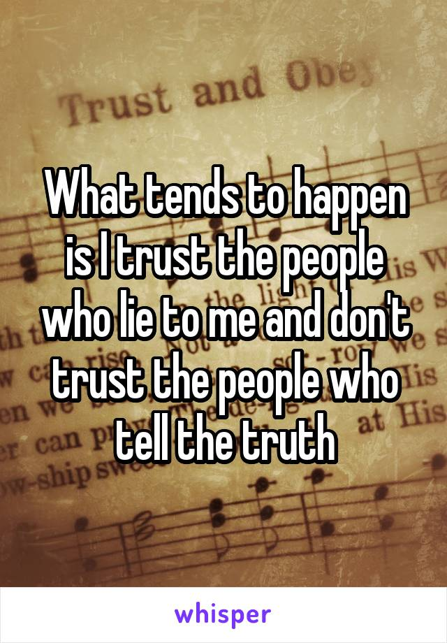 What tends to happen is I trust the people who lie to me and don't trust the people who tell the truth