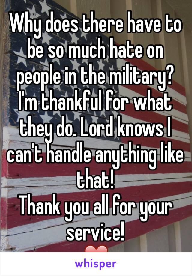 Why does there have to be so much hate on people in the military? I'm thankful for what they do. Lord knows I can't handle anything like that!  Thank you all for your service! ❤️