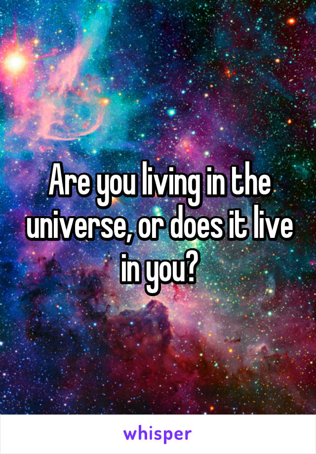 Are you living in the universe, or does it live in you?