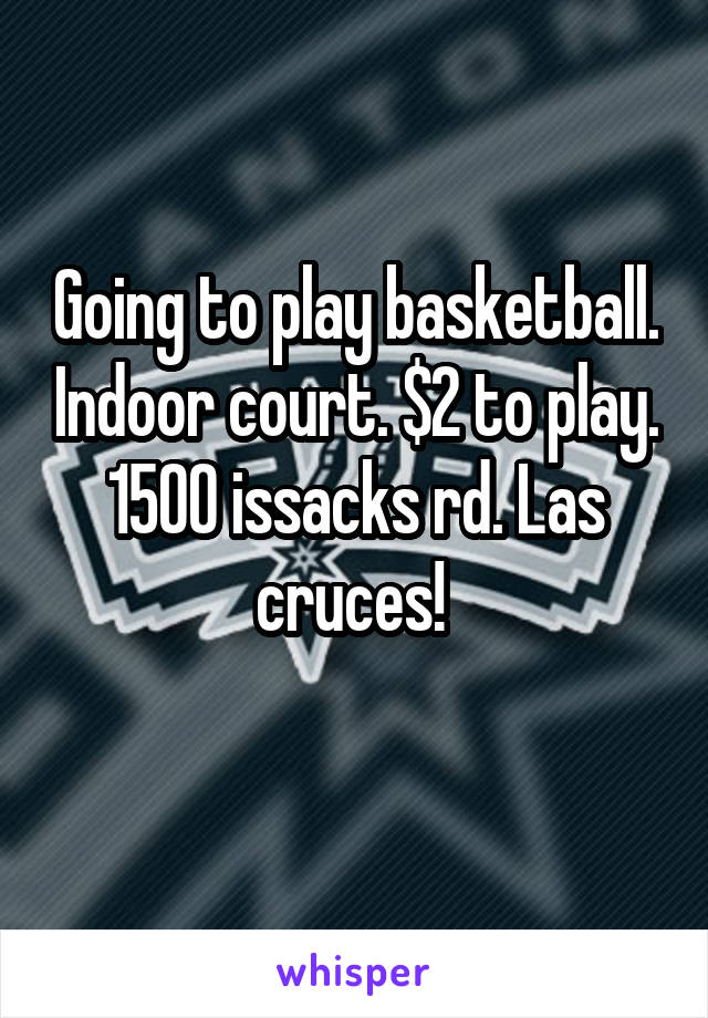 Going to play basketball. Indoor court. $2 to play. 1500 issacks rd. Las cruces!