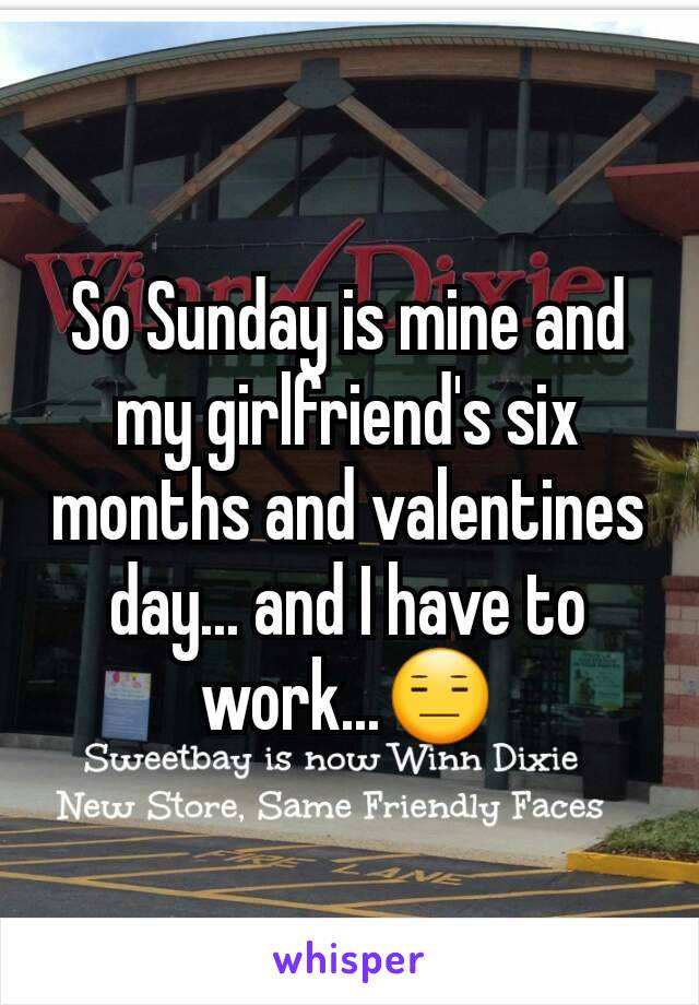 So Sunday is mine and my girlfriend's six months and valentines day... and I have to work...😑