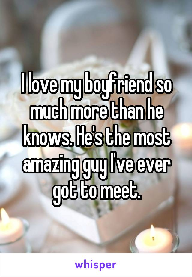 I love my boyfriend so much more than he knows. He's the most amazing guy I've ever got to meet.