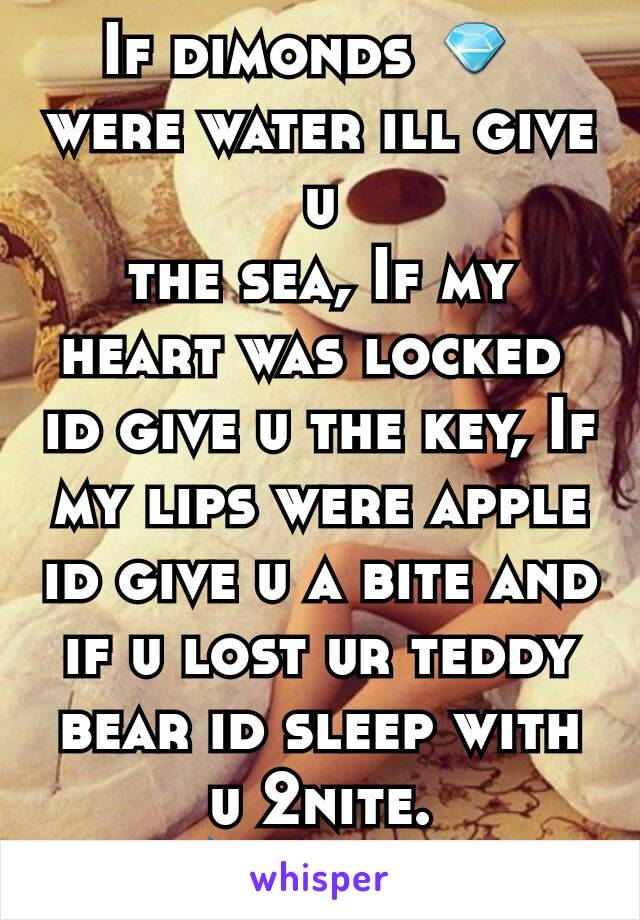 If dimonds 💎  were water ill give u the sea, If my heart was locked  id give u the key, If my lips were apple id give u a bite and if u lost ur teddy bear id sleep with u 2nite. 💝💋❤