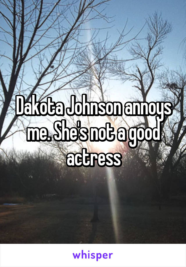 Dakota Johnson annoys me. She's not a good actress