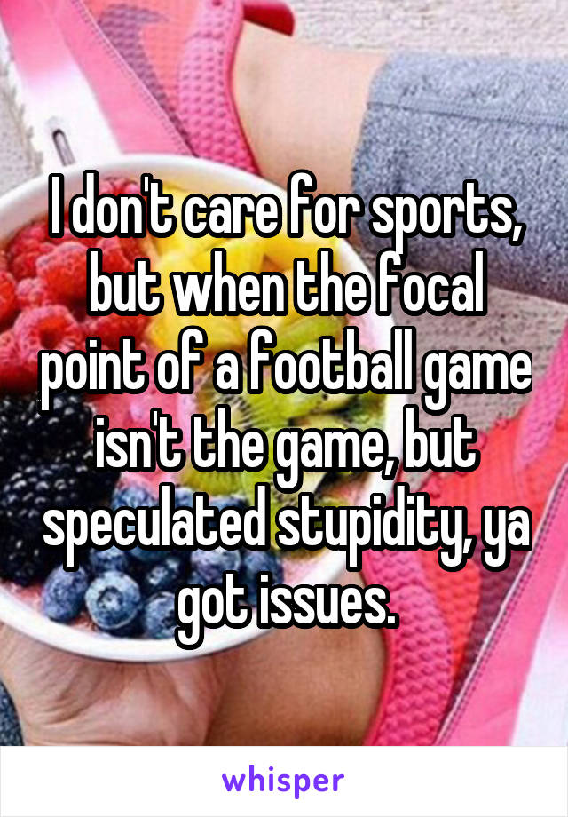 I don't care for sports, but when the focal point of a football game isn't the game, but speculated stupidity, ya got issues.