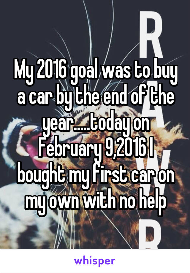 My 2016 goal was to buy a car by the end of the year.....today on February 9,2016 I bought my first car on my own with no help