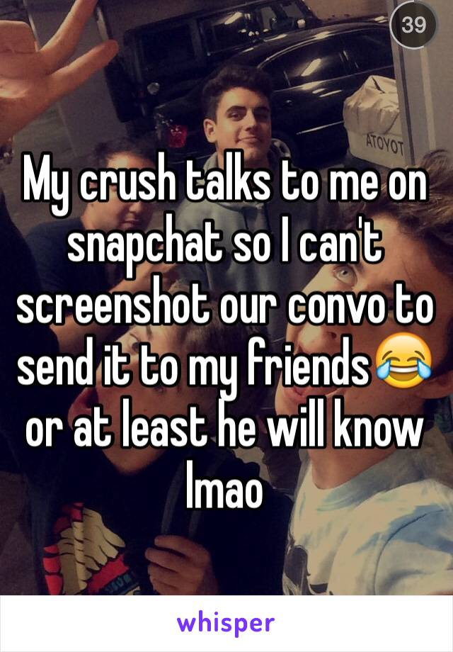 My crush talks to me on snapchat so I can't screenshot our convo to send it to my friends😂 or at least he will know lmao