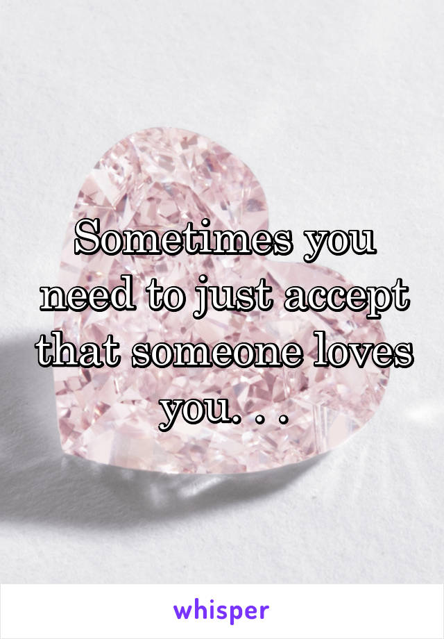 Sometimes you need to just accept that someone loves you. . .