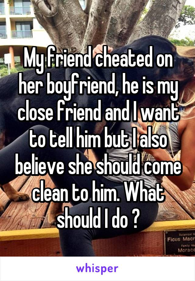 My friend cheated on her boyfriend, he is my close friend and I want to tell him but I also believe she should come clean to him. What should I do ?