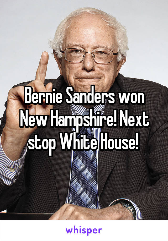 Bernie Sanders won New Hampshire! Next stop White House!