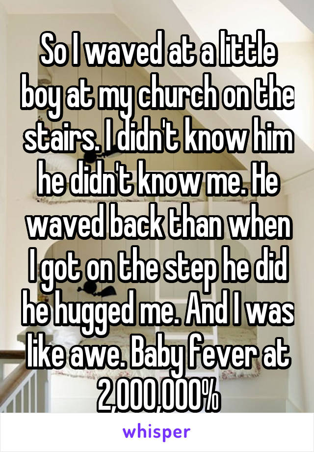 So I waved at a little boy at my church on the stairs. I didn't know him he didn't know me. He waved back than when I got on the step he did he hugged me. And I was like awe. Baby fever at 2,000,000%