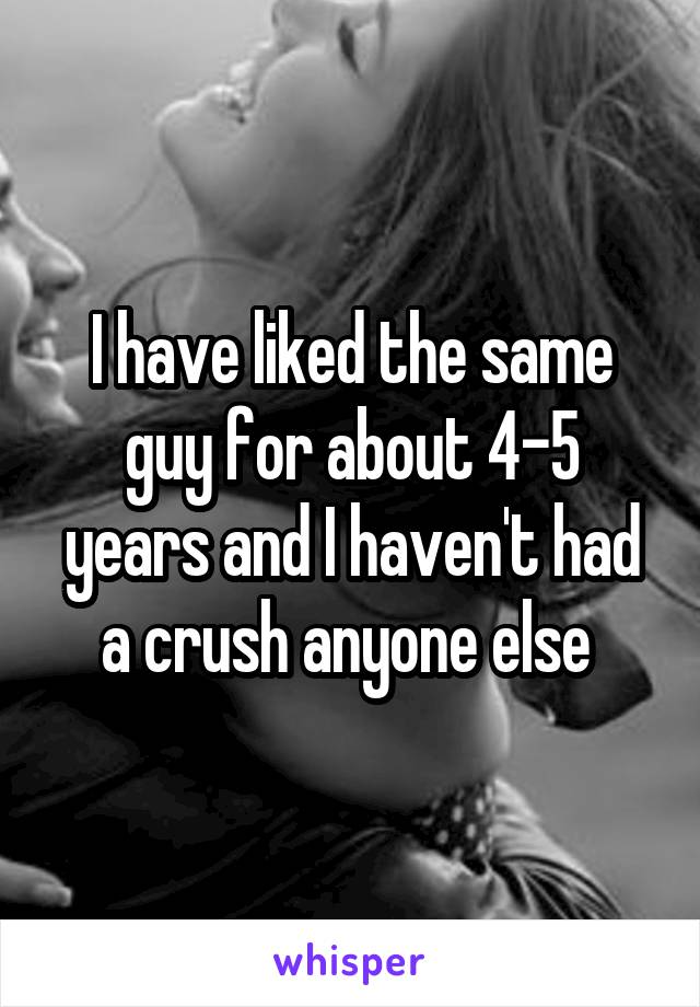 I have liked the same guy for about 4-5 years and I haven't had a crush anyone else