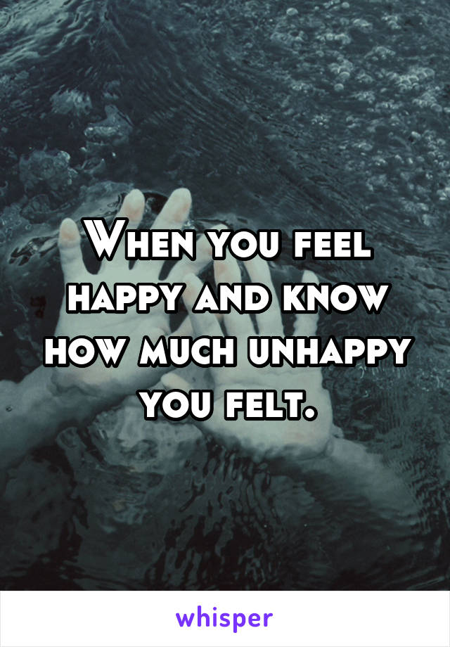 When you feel happy and know how much unhappy you felt.