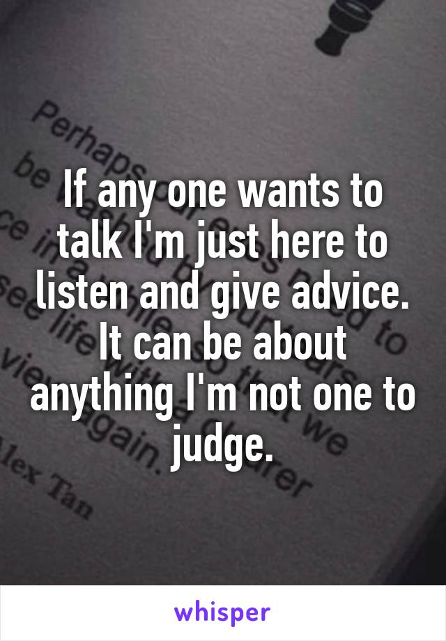If any one wants to talk I'm just here to listen and give advice. It can be about anything I'm not one to judge.