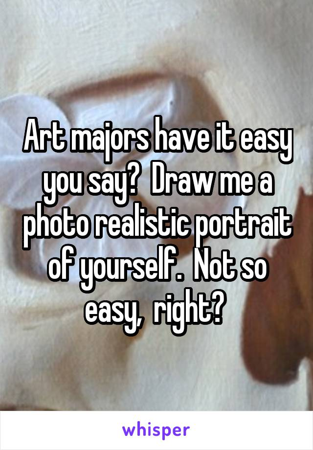 Art majors have it easy you say?  Draw me a photo realistic portrait of yourself.  Not so easy,  right?