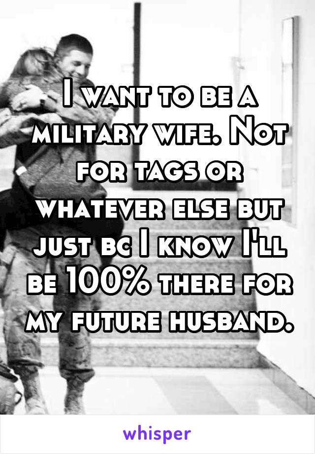I want to be a military wife. Not for tags or whatever else but just bc I know I'll be 100% there for my future husband.