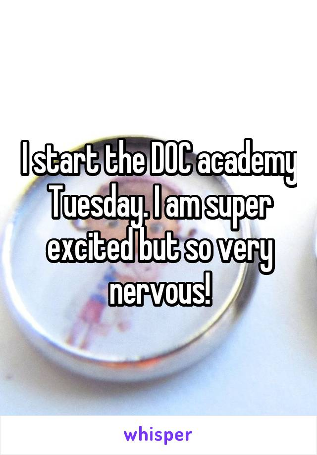 I start the DOC academy Tuesday. I am super excited but so very nervous!