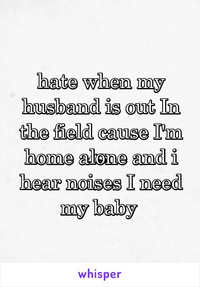 hate when my husband is out In the field cause I'm home alone and i hear noises I need my baby