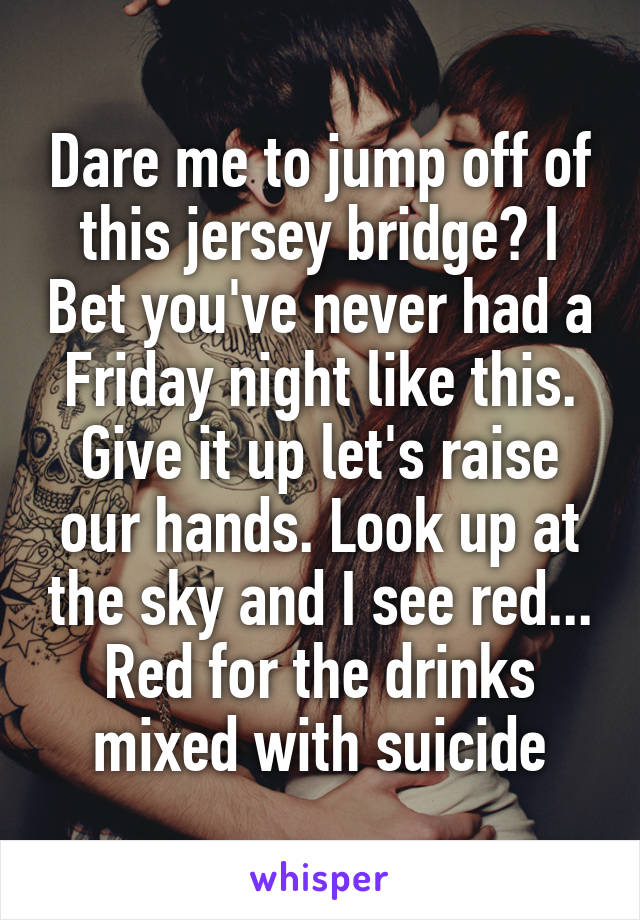 Dare me to jump off of this jersey bridge? I Bet you've never had a Friday night like this. Give it up let's raise our hands. Look up at the sky and I see red... Red for the drinks mixed with suicide