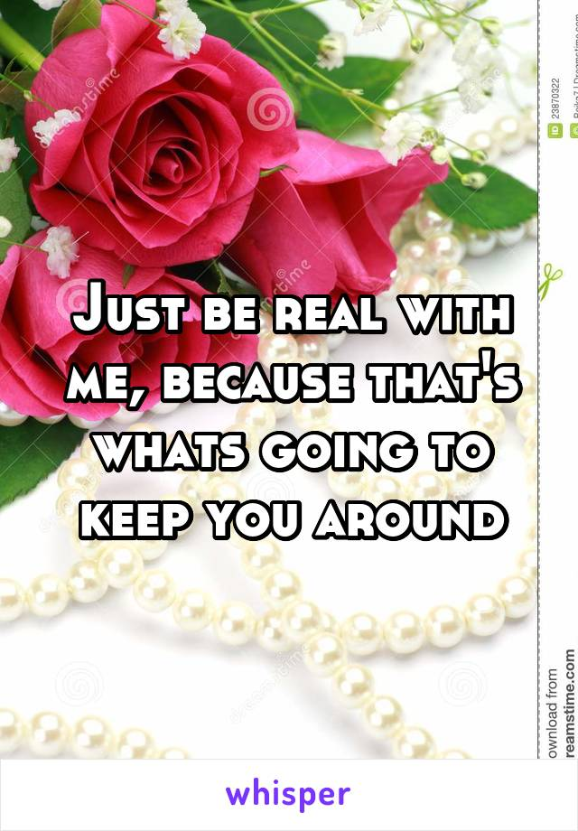 Just be real with me, because that's whats going to keep you around