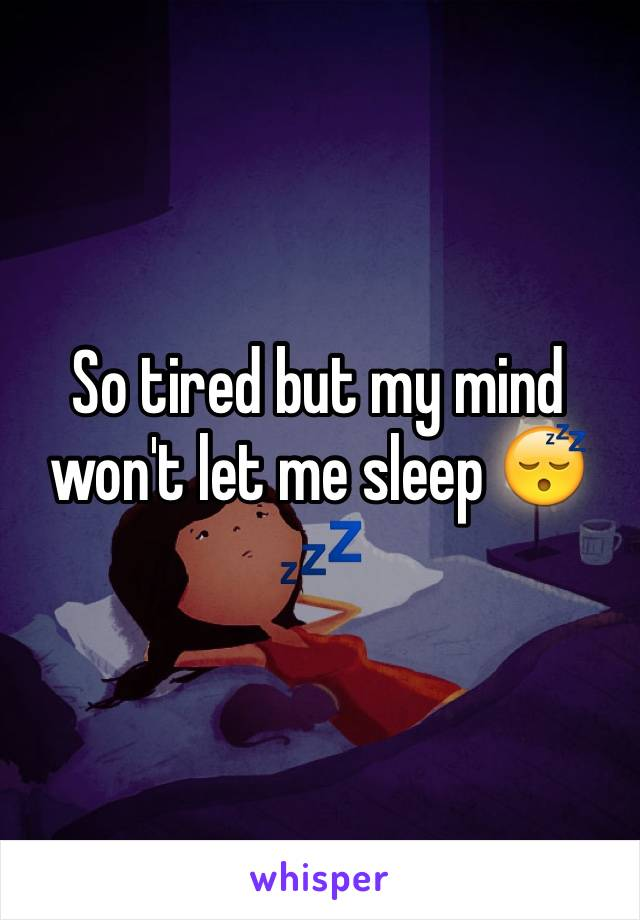 So tired but my mind won't let me sleep 😴💤