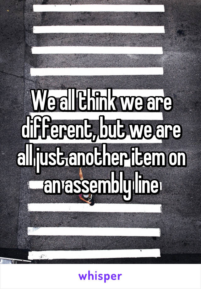 We all think we are different, but we are all just another item on an assembly line